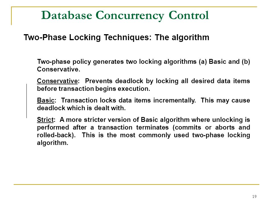 19 Database Concurrency Control Two-Phase Locking Techniques: The algorithm Two-phase policy generates two locking algorithms (a) Basic and (b) Conservative.