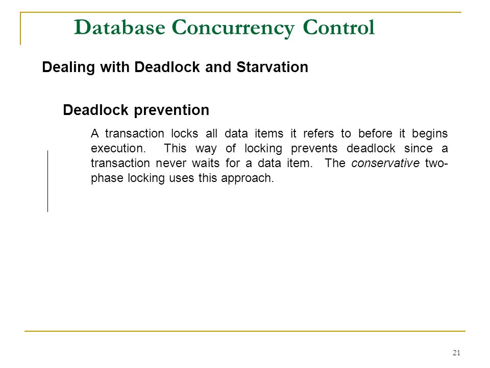 21 Database Concurrency Control Dealing with Deadlock and Starvation Deadlock prevention A transaction locks all data items it refers to before it beg