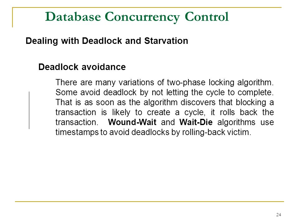 24 Database Concurrency Control Dealing with Deadlock and Starvation Deadlock avoidance There are many variations of two-phase locking algorithm.