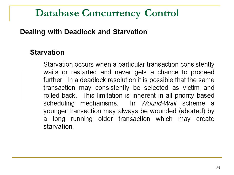 25 Database Concurrency Control Dealing with Deadlock and Starvation Starvation Starvation occurs when a particular transaction consistently waits or restarted and never gets a chance to proceed further.