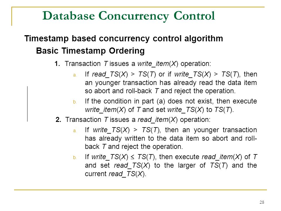 28 Database Concurrency Control Timestamp based concurrency control algorithm Basic Timestamp Ordering 1. Transaction T issues a write_item(X) operati