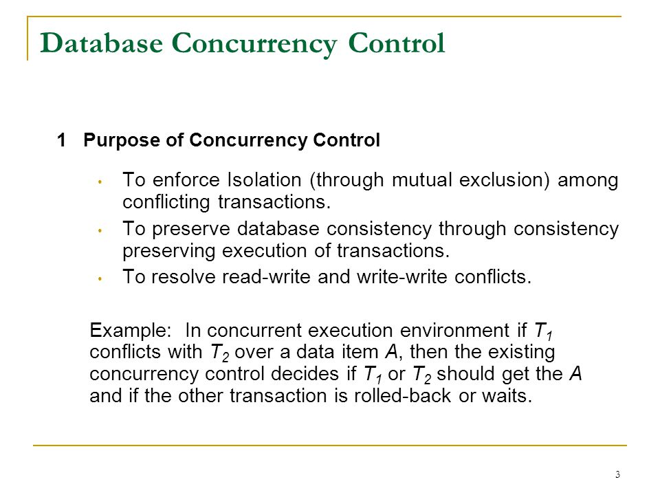 3 Database Concurrency Control 1 Purpose of Concurrency Control To enforce Isolation (through mutual exclusion) among conflicting transactions.