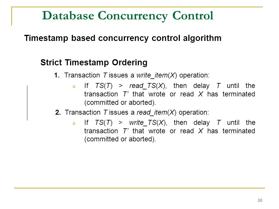 30 Database Concurrency Control Timestamp based concurrency control algorithm Strict Timestamp Ordering 1. Transaction T issues a write_item(X) operat
