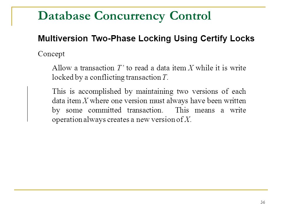 36 Database Concurrency Control Multiversion Two-Phase Locking Using Certify Locks Concept Allow a transaction T to read a data item X while it is write locked by a conflicting transaction T.