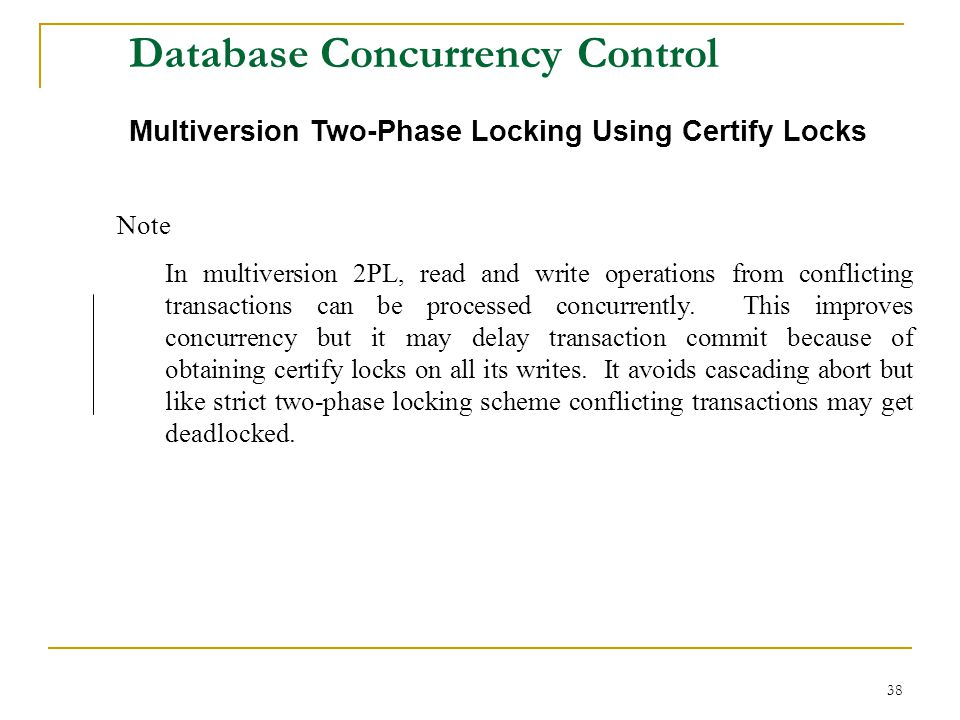 38 Database Concurrency Control Multiversion Two-Phase Locking Using Certify Locks Note In multiversion 2PL, read and write operations from conflicting transactions can be processed concurrently.