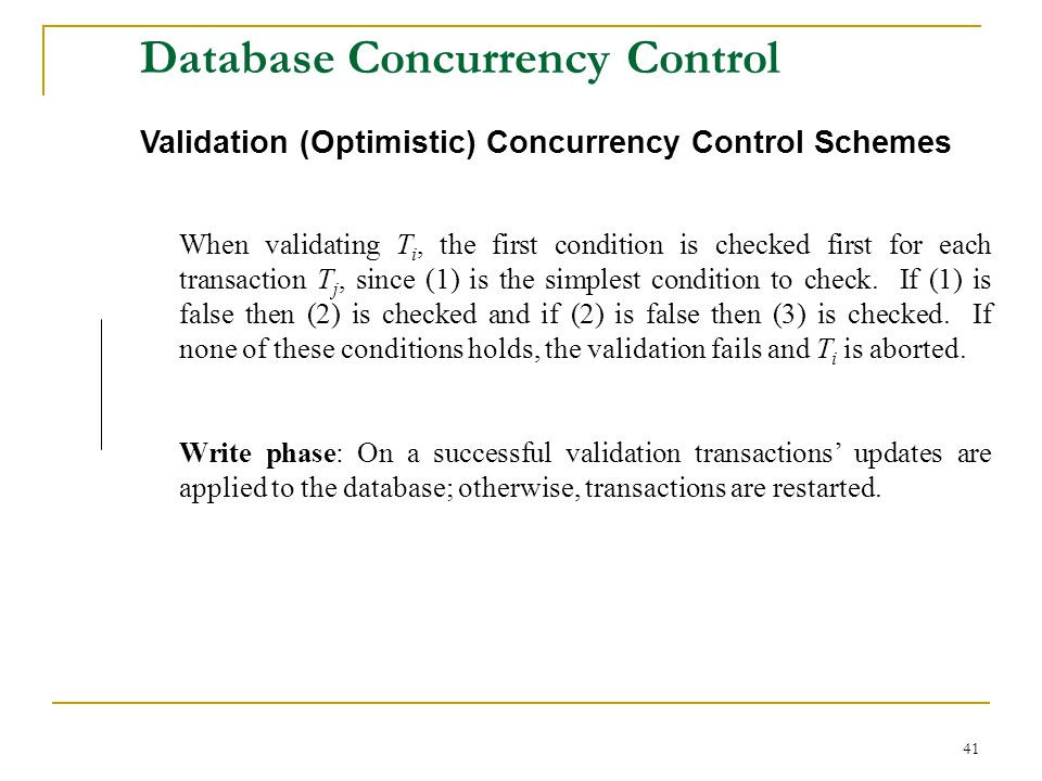 41 Database Concurrency Control Validation (Optimistic) Concurrency Control Schemes When validating T i, the first condition is checked first for each transaction T j, since (1) is the simplest condition to check.