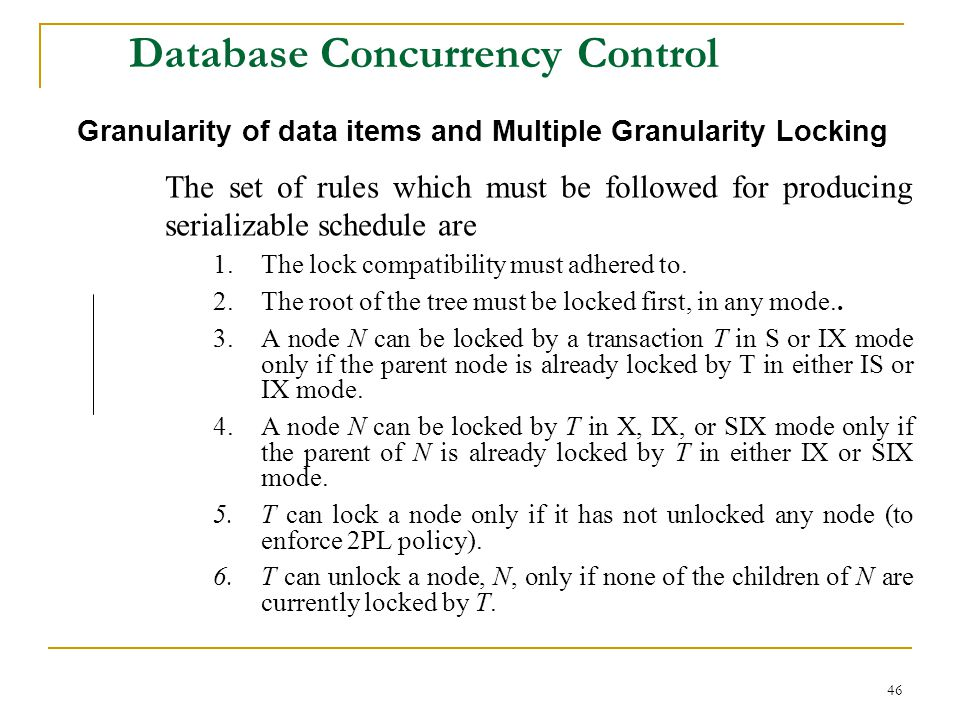 46 Database Concurrency Control Granularity of data items and Multiple Granularity Locking The set of rules which must be followed for producing serializable schedule are 1.The lock compatibility must adhered to.