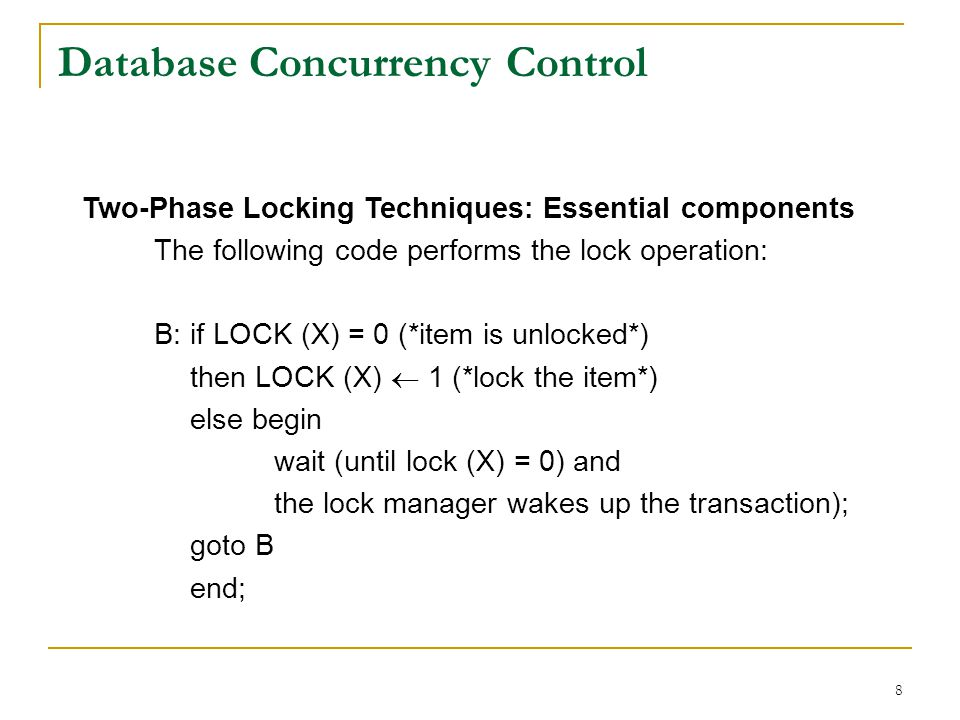 8 Database Concurrency Control Two-Phase Locking Techniques: Essential components The following code performs the lock operation: B:if LOCK (X) = 0 (*