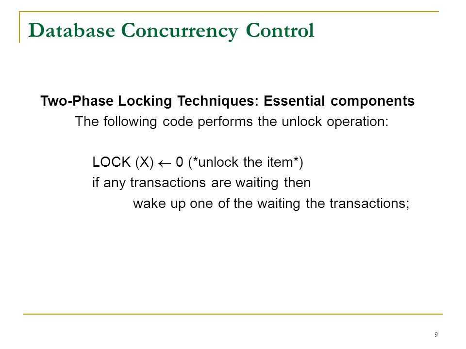 9 Database Concurrency Control Two-Phase Locking Techniques: Essential components The following code performs the unlock operation: LOCK (X) 0 (*unloc