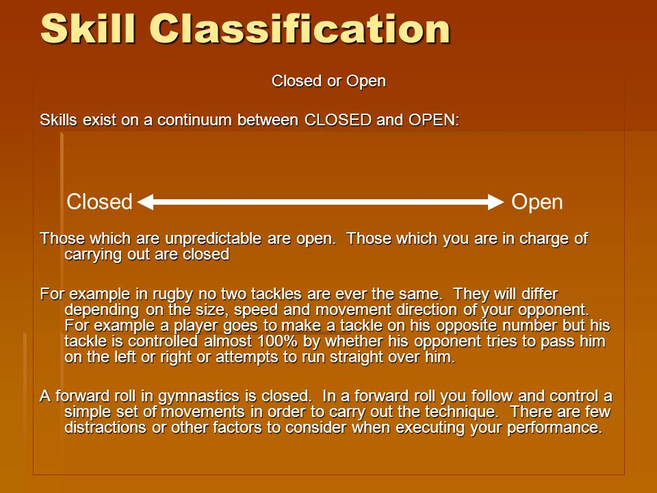 Skill Classification Closed or Open Skills exist on a continuum between CLOSED and OPEN: Those which are unpredictable are open. Those which you are i