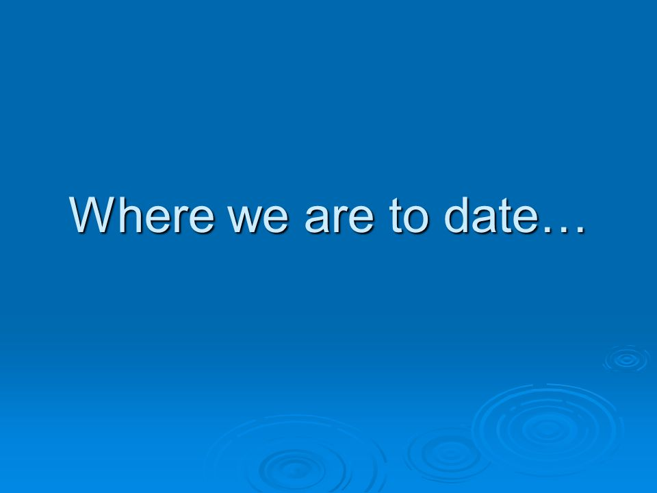 Where we are to date…