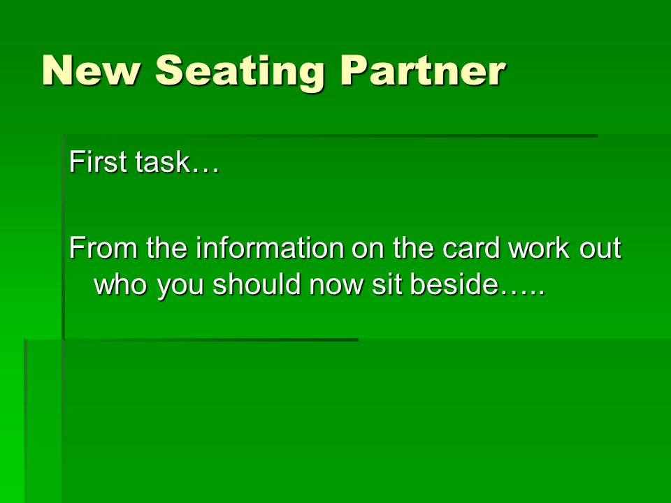 New Seating Partner First task… From the information on the card work out who you should now sit beside…..