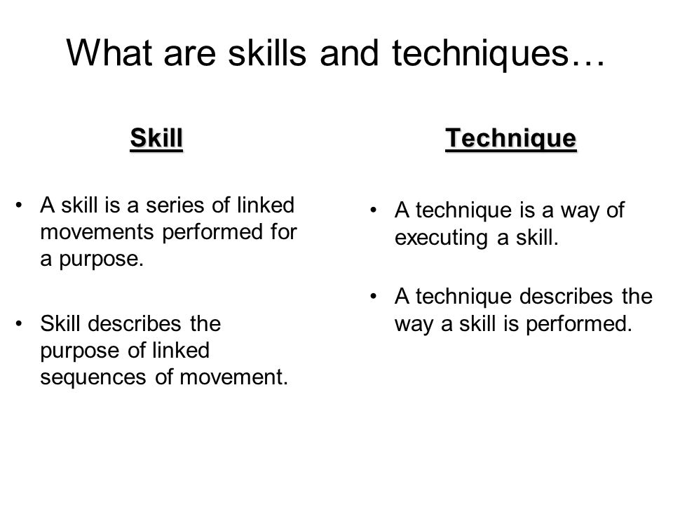 What are skills and techniques… Skill A skill is a series of linked movements performed for a purpose. Skill describes the purpose of linked sequences