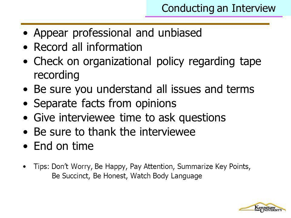 Conducting an Interview Appear professional and unbiased Record all information Check on organizational policy regarding tape recording Be sure you un
