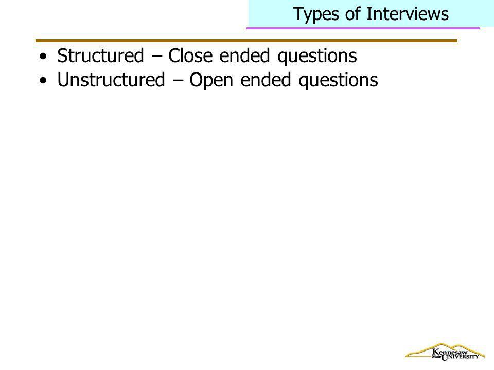Types of Interviews Structured – Close ended questions Unstructured – Open ended questions