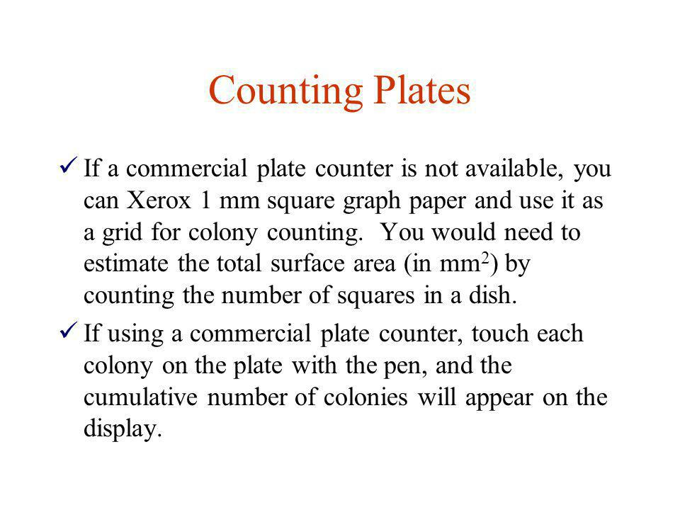 Counting Plates If a commercial plate counter is not available, you can Xerox 1 mm square graph paper and use it as a grid for colony counting. You wo