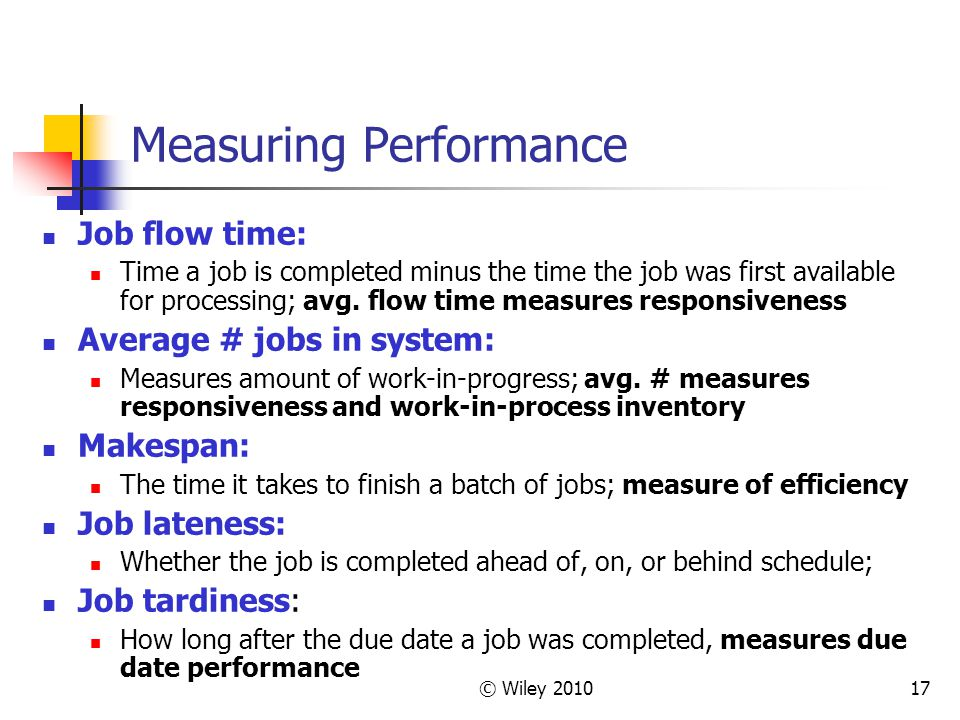 © Wiley 201017 Measuring Performance Job flow time: Time a job is completed minus the time the job was first available for processing; avg. flow time