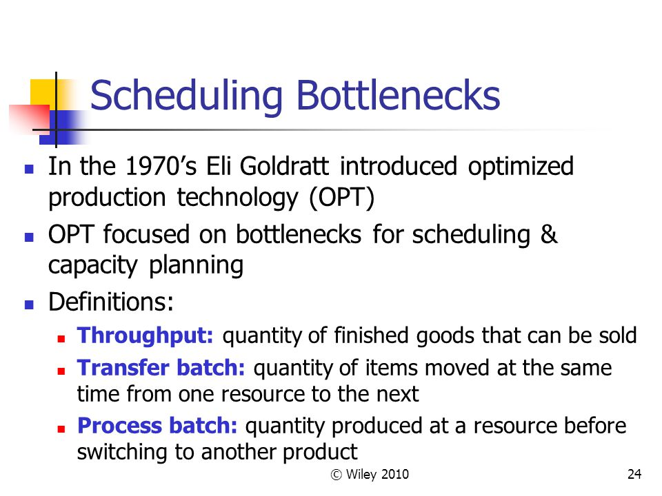 © Wiley 201024 Scheduling Bottlenecks In the 1970s Eli Goldratt introduced optimized production technology (OPT) OPT focused on bottlenecks for schedu