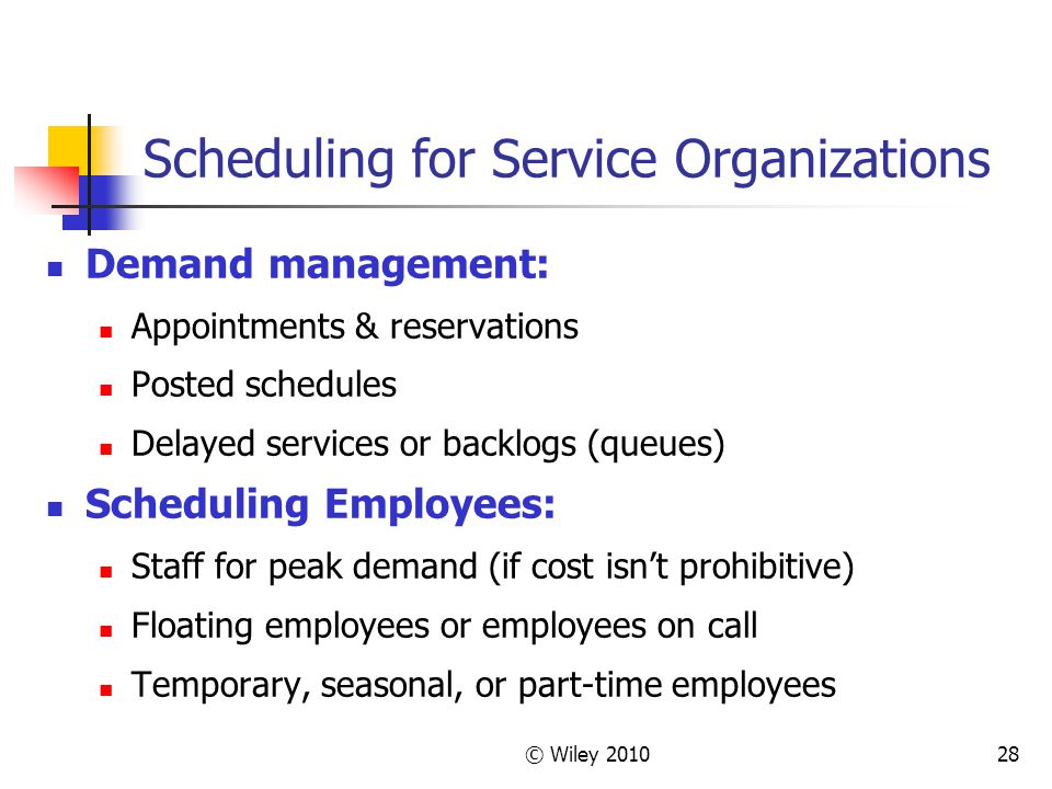© Wiley 201028 Scheduling for Service Organizations Demand management: Appointments & reservations Posted schedules Delayed services or backlogs (queu