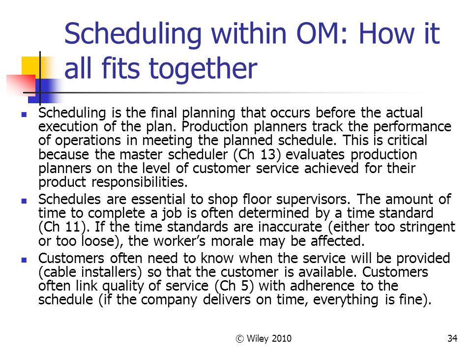 © Wiley 201034 Scheduling within OM: How it all fits together Scheduling is the final planning that occurs before the actual execution of the plan. Pr
