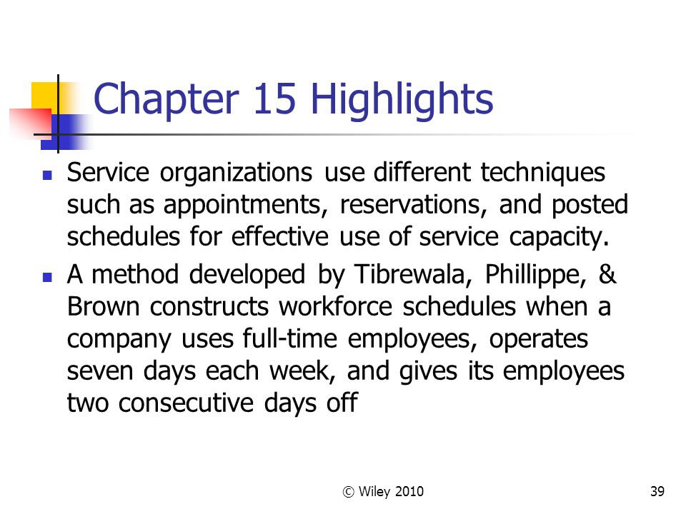 © Wiley 201039 Chapter 15 Highlights Service organizations use different techniques such as appointments, reservations, and posted schedules for effec