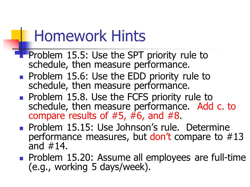 Homework Hints Problem 15.5: Use the SPT priority rule to schedule, then measure performance. Problem 15.6: Use the EDD priority rule to schedule, the