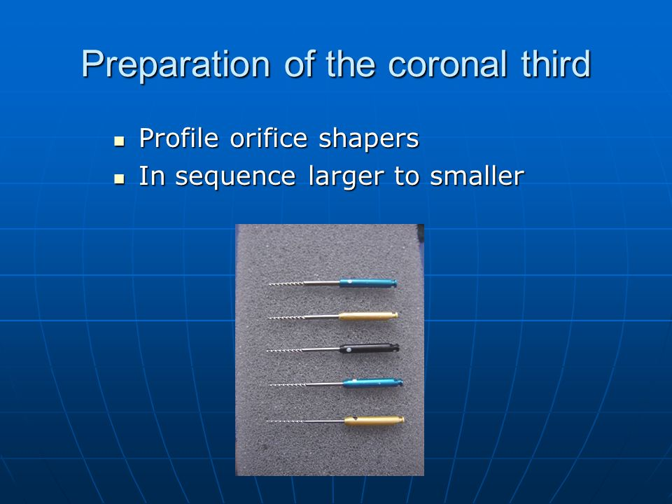 Preparation of the coronal third Profile orifice shapers Profile orifice shapers In sequence larger to smaller In sequence larger to smaller