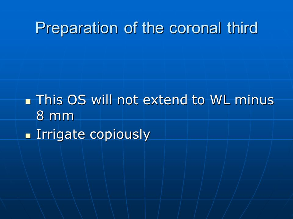 Preparation of the coronal third This OS will not extend to WL minus 8 mm This OS will not extend to WL minus 8 mm Irrigate copiously Irrigate copious