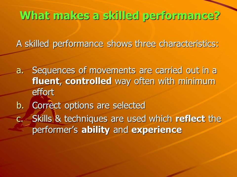 What makes a skilled performance? A skilled performance shows three characteristics: a.Sequences of movements are carried out in a fluent, controlled