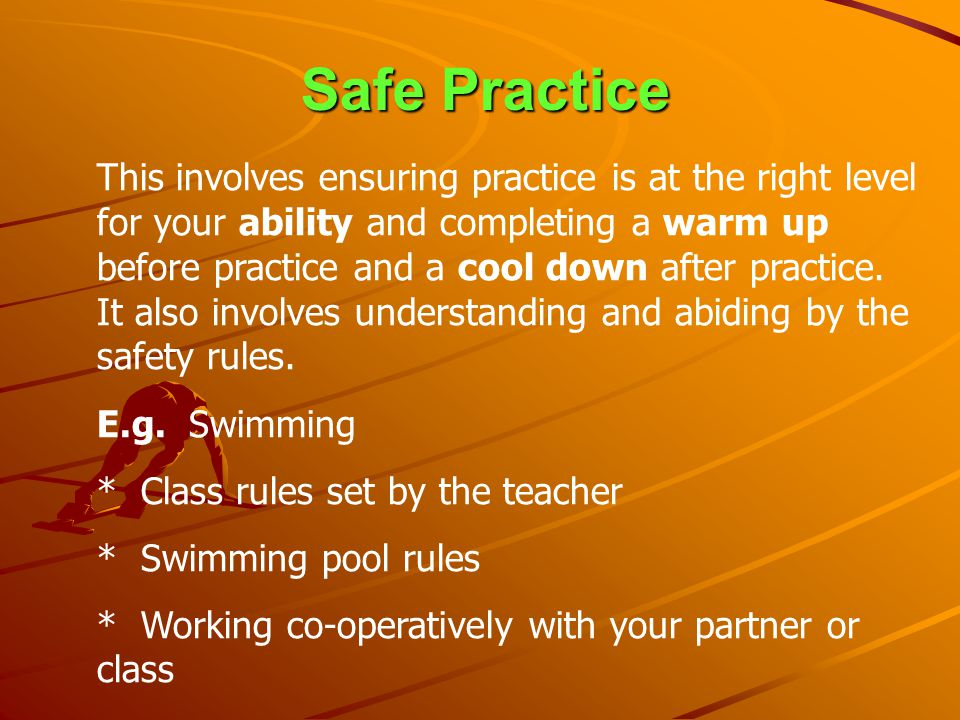 Safe Practice This involves ensuring practice is at the right level for your ability and completing a warm up before practice and a cool down after pr