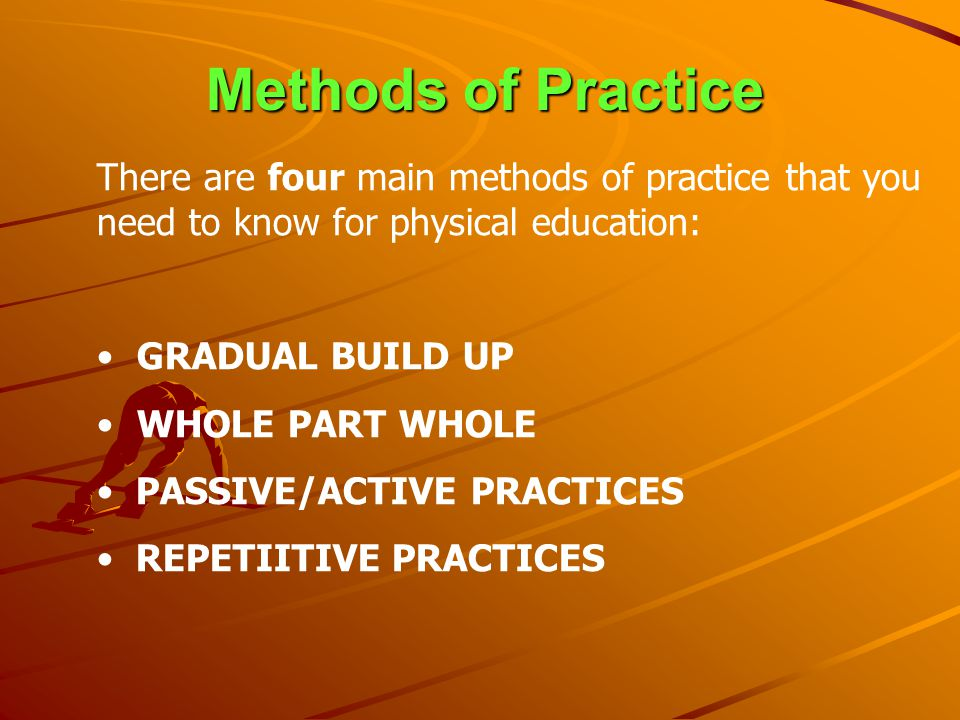 Methods of Practice There are four main methods of practice that you need to know for physical education: GRADUAL BUILD UP WHOLE PART WHOLE PASSIVE/AC