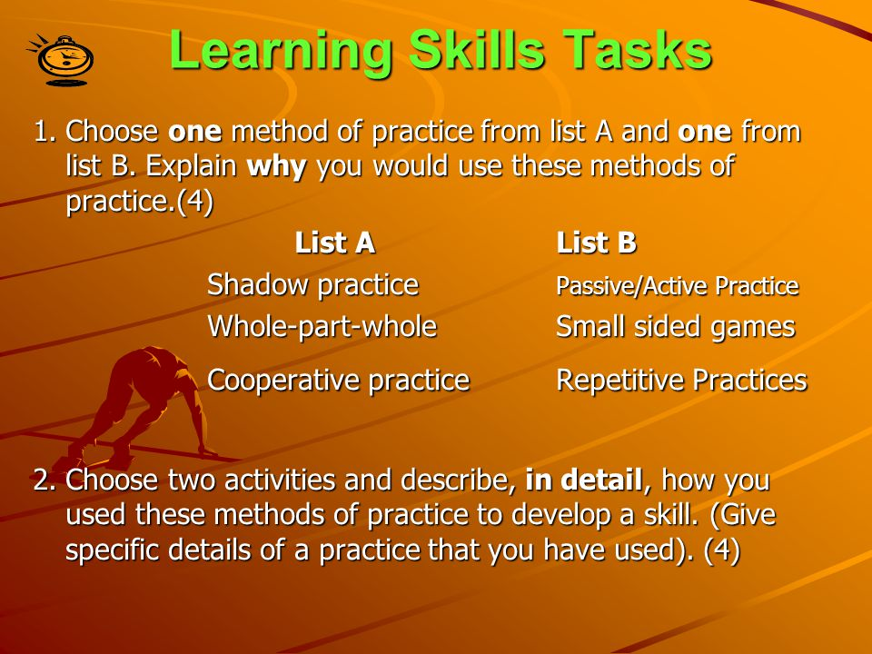 Learning Skills Tasks 1.Choose one method of practice from list A and one from list B. Explain why you would use these methods of practice.(4) List AL