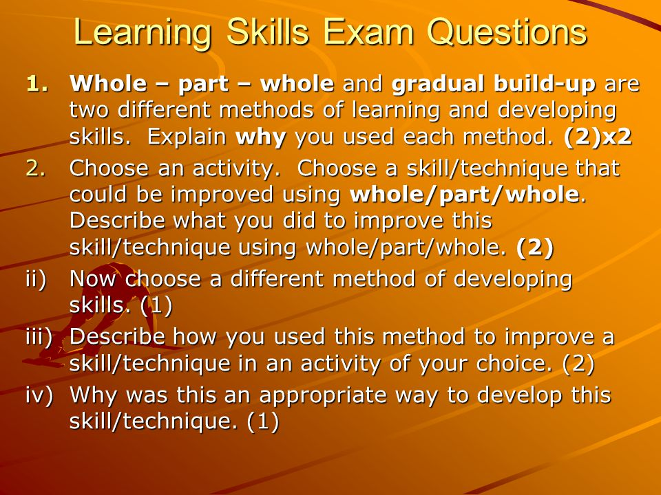 Learning Skills Exam Questions 1.Whole – part – whole and gradual build-up are two different methods of learning and developing skills. Explain why yo