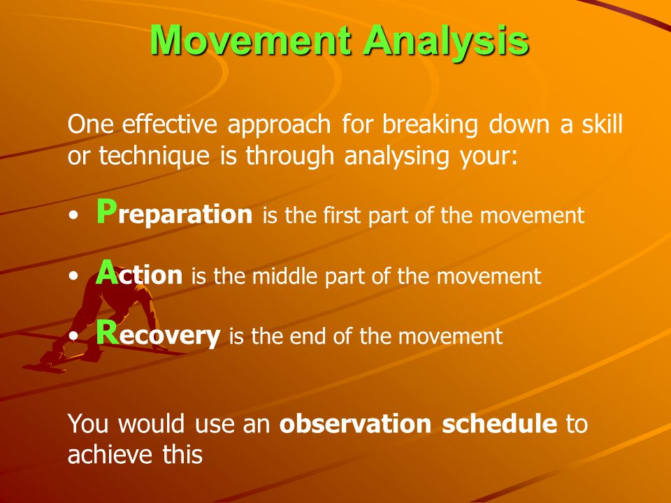 Movement Analysis One effective approach for breaking down a skill or technique is through analysing your: P reparation is the first part of the movem