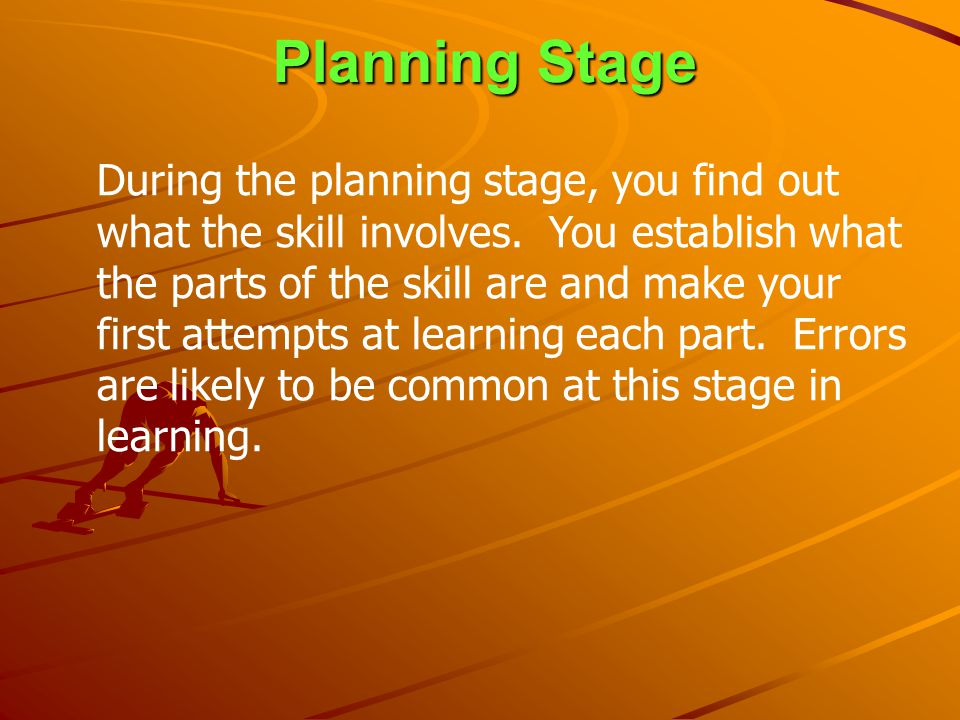 Planning Stage During the planning stage, you find out what the skill involves. You establish what the parts of the skill are and make your first atte