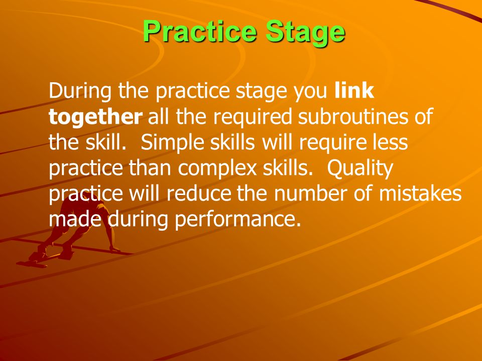 Practice Stage During the practice stage you link together all the required subroutines of the skill. Simple skills will require less practice than co