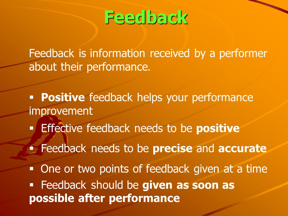 Feedback Feedback is information received by a performer about their performance. Positive feedback helps your performance improvement Effective feedb