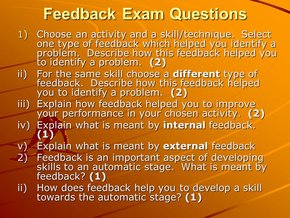 Feedback Exam Questions 1)Choose an activity and a skill/technique. Select one type of feedback which helped you identify a problem. Describe how this