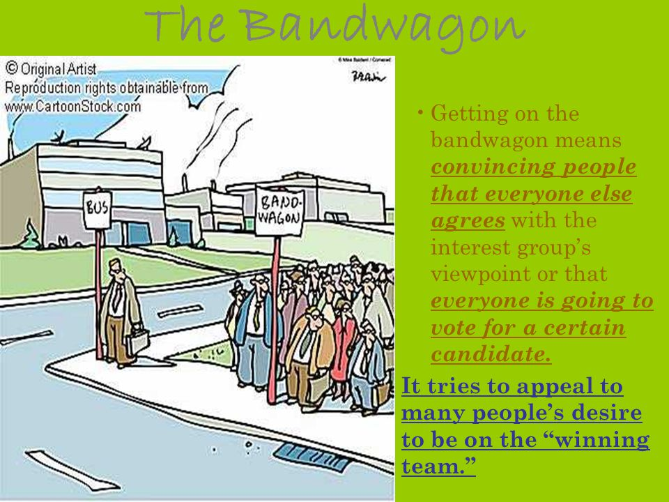 The Bandwagon Getting on the bandwagon means convincing people that everyone else agrees with the interest groups viewpoint or that everyone is going