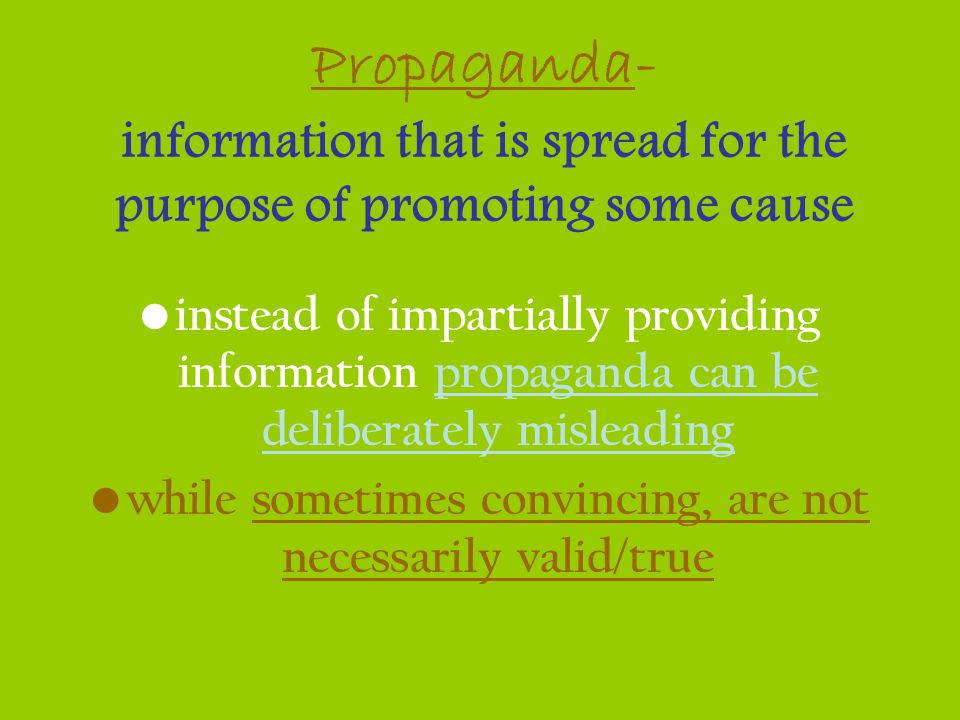 Propaganda- information that is spread for the purpose of promoting some cause instead of impartially providing information propaganda can be delibera