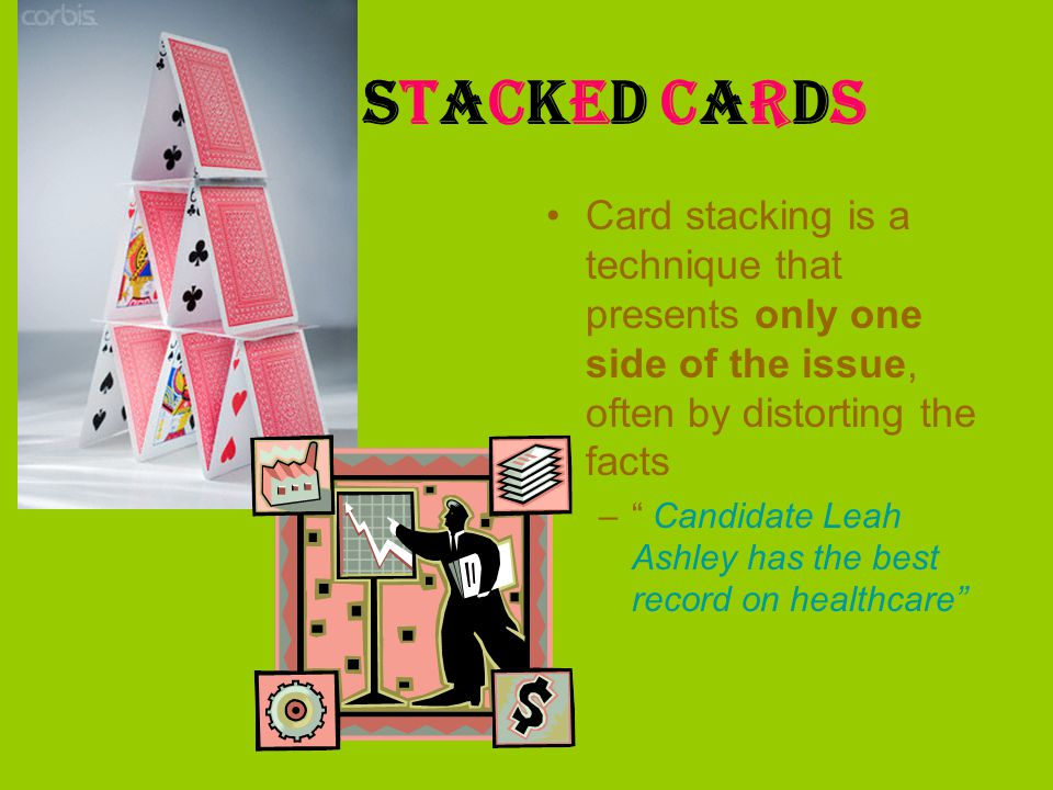 Stacked Cards Card stacking is a technique that presents only one side of the issue, often by distorting the facts – Candidate Leah Ashley has the bes