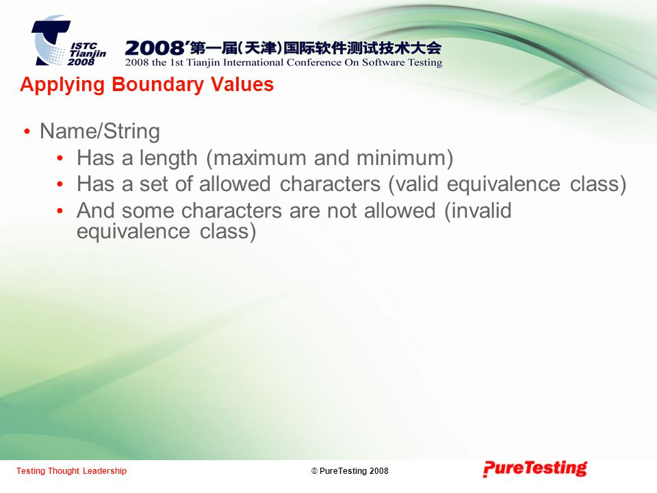 © PureTesting 2008Testing Thought Leadership Applying Boundary Values Name/String Has a length (maximum and minimum) Has a set of allowed characters (