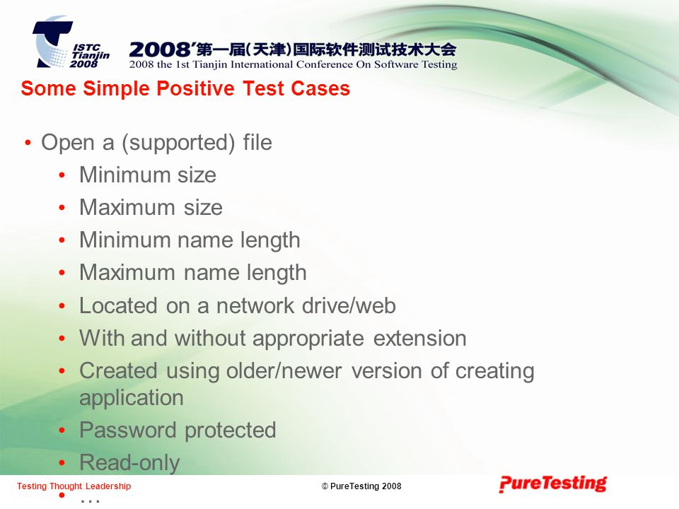 © PureTesting 2008Testing Thought Leadership Some Simple Positive Test Cases Open a (supported) file Minimum size Maximum size Minimum name length Maximum name length Located on a network drive/web With and without appropriate extension Created using older/newer version of creating application Password protected Read-only …