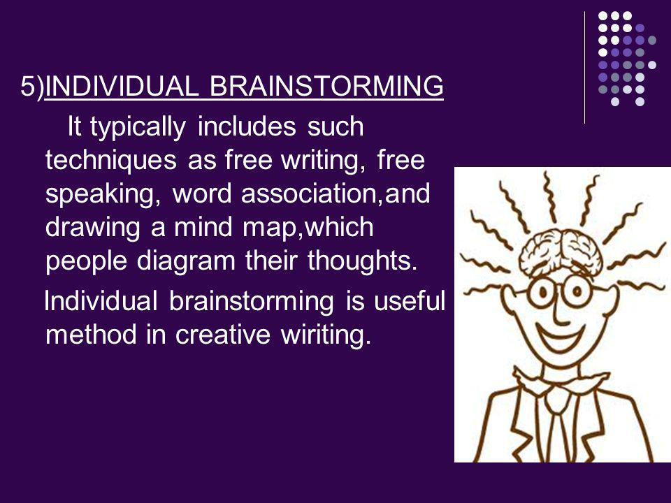 5)INDIVIDUAL BRAINSTORMING It typically includes such techniques as free writing, free speaking, word association,and drawing a mind map,which people diagram their thoughts.