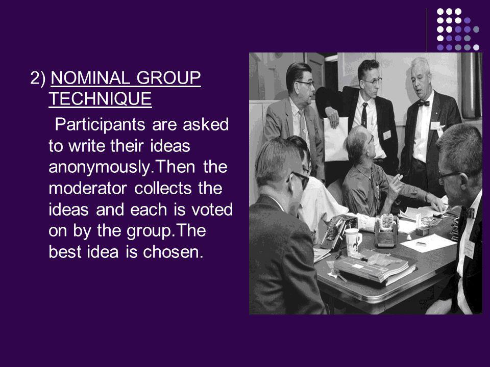 2) NOMINAL GROUP TECHNIQUE Participants are asked to write their ideas anonymously.Then the moderator collects the ideas and each is voted on by the group.The best idea is chosen.