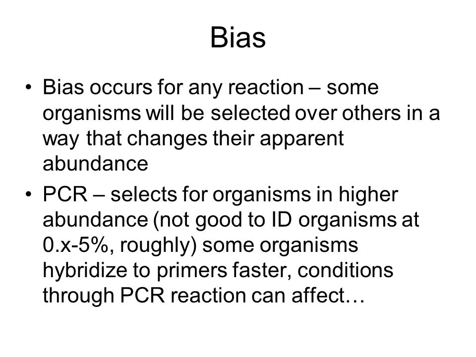 Bias Bias occurs for any reaction – some organisms will be selected over others in a way that changes their apparent abundance PCR – selects for organ