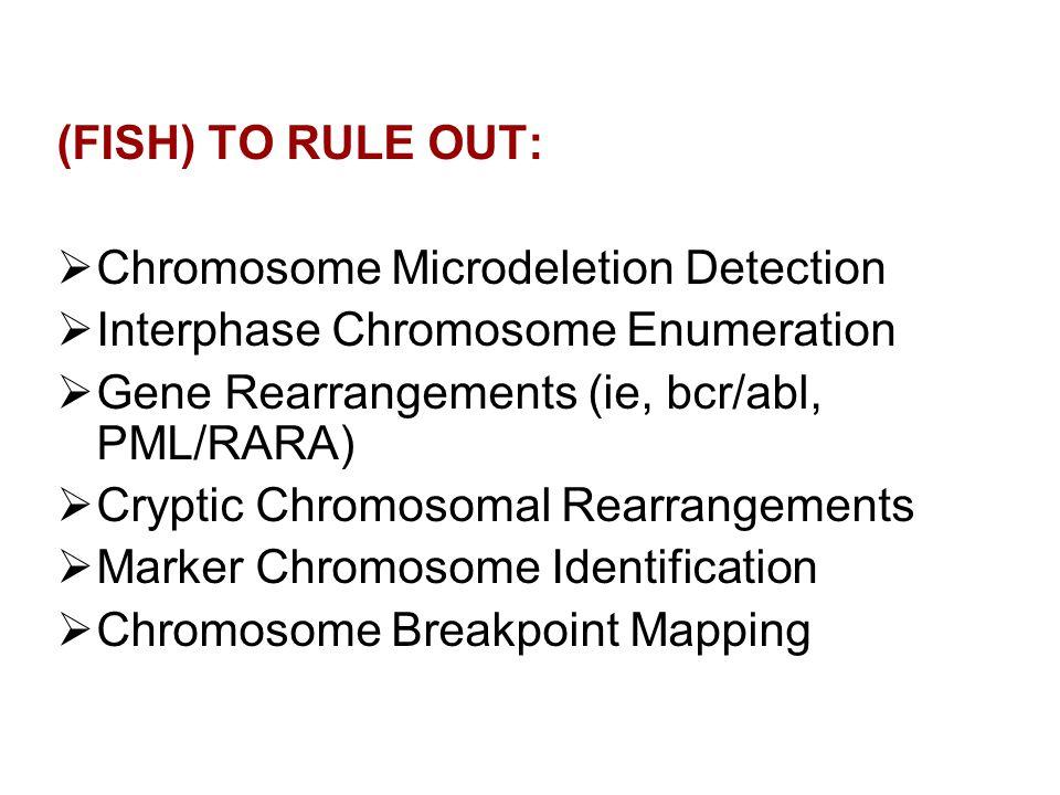 (FISH) TO RULE OUT: Chromosome Microdeletion Detection Interphase Chromosome Enumeration Gene Rearrangements (ie, bcr/abl, PML/RARA) Cryptic Chromosom
