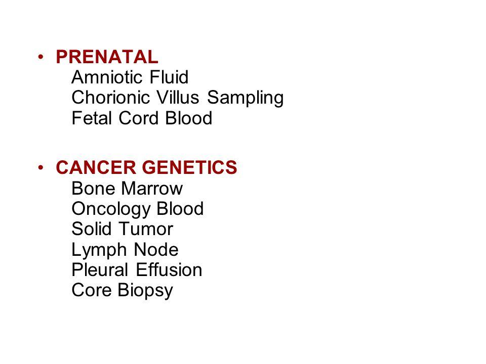 PRENATAL Amniotic Fluid Chorionic Villus Sampling Fetal Cord Blood CANCER GENETICS Bone Marrow Oncology Blood Solid Tumor Lymph Node Pleural Effusion