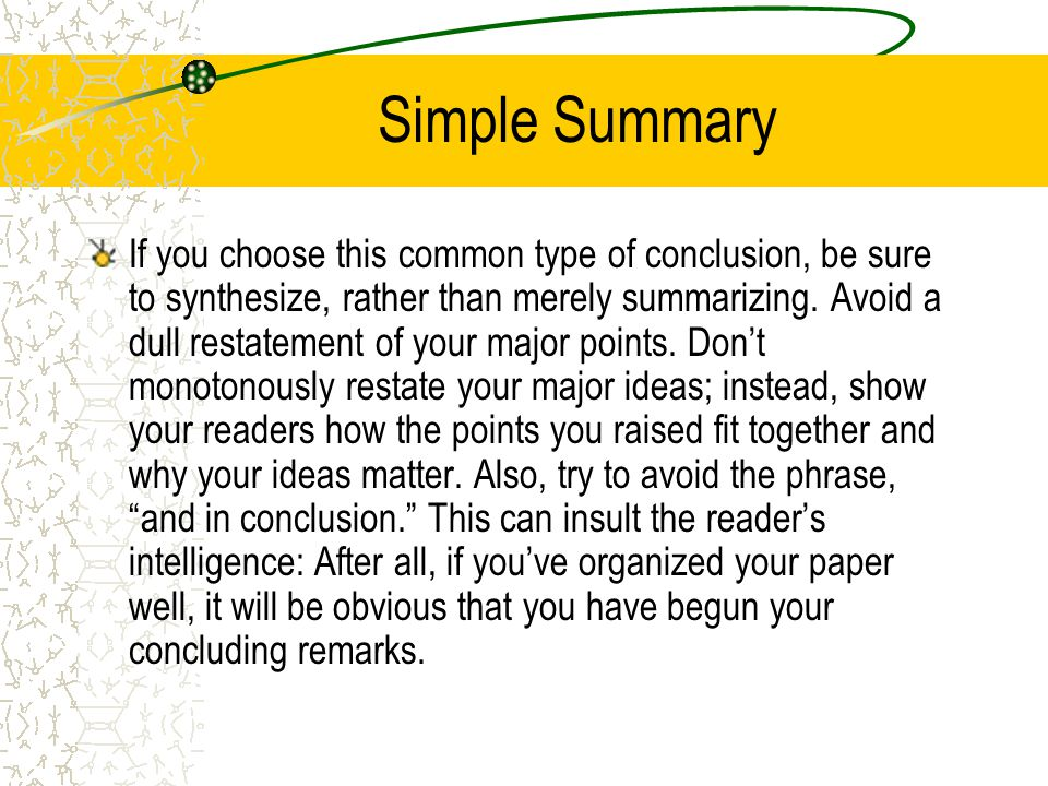Simple Summary If you choose this common type of conclusion, be sure to synthesize, rather than merely summarizing.