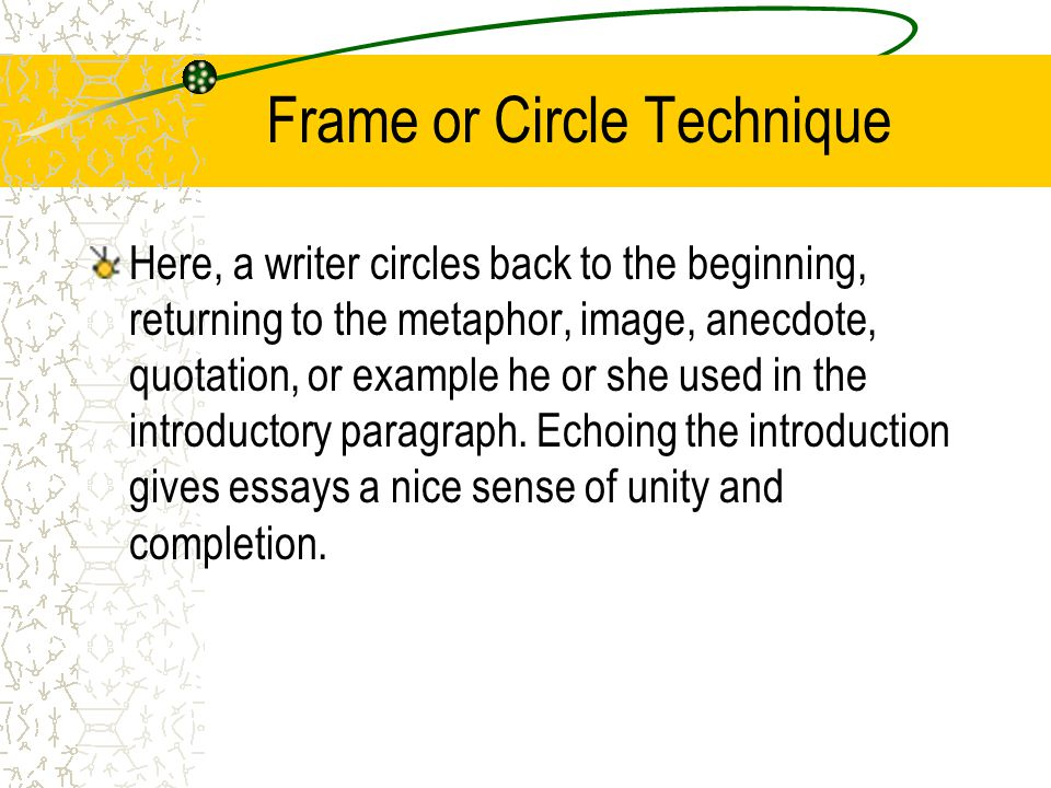 Frame or Circle Technique Here, a writer circles back to the beginning, returning to the metaphor, image, anecdote, quotation, or example he or she used in the introductory paragraph.